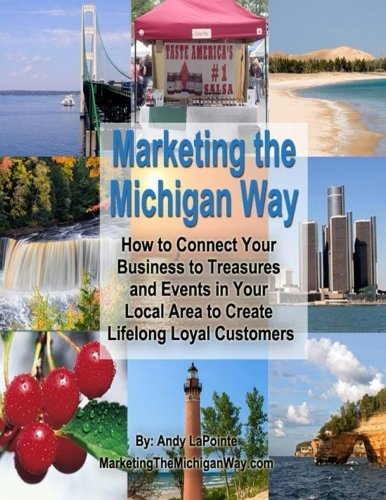 Marketing the Michigan Way: How to Connect Your Business to Treasures and Events in Your Local Area to Create Lifelong Loyal Customers