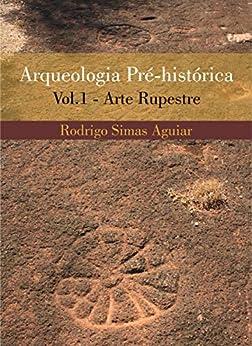 Arqueologia pré-histórica - volume 1: Arte Rupestre por [Rodrigo Luiz Simas de Aguiar]