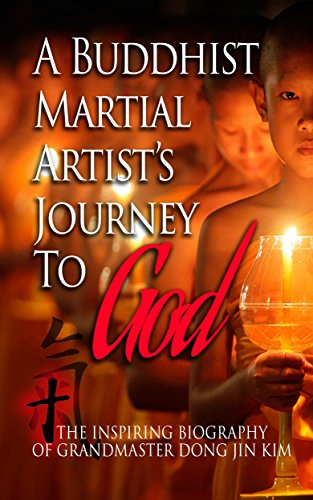 A Buddhist Martial Artist's Journey To God: The Inspiring Biography Of Grand Master Dong Jin Kim