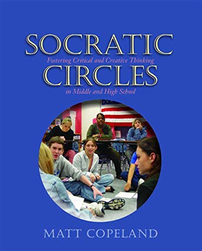 Socratic Circles: Fostering Critical and Creative Thinking in Middle and High School by Copeland, Matt (2005) Paperback