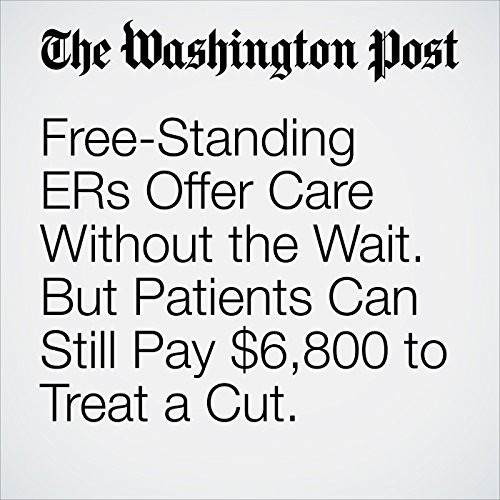 Free-Standing ERs Offer Care Without the Wait. But Patients Can Still Pay $6,800 to Treat a Cut. copertina