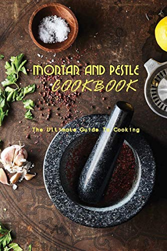 Mortar And Pestle Cookbook- The Ultimate Guide To Cooking: Mortar And Pestle Recipes