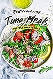 Rediscovering Tuna Meals: Perfect Tuna Recipes (English Edition)