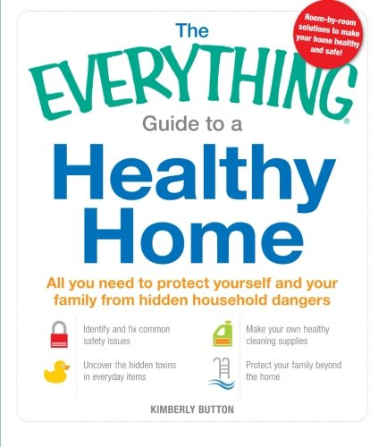 The Everything Guide to a Healthy Home: All you need to protect yourself and your family from hidden household dangers (Everything Series)