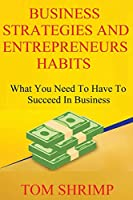 Business Strategies and Entrepreneur Habits: What You Need to Have to Succeed In Business