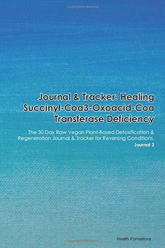Journal & Tracker: Healing Succinyl-Coa3-Oxoacid-Coa Transferase Deficiency: The 30 Day Raw Vegan Plant-Based Detoxification & Regeneration Journal & Tracker for Reversing Conditions. Journal 2