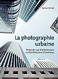 La photographie urbaine: Prises de vue d'architecture etd'architecture d'intérieur