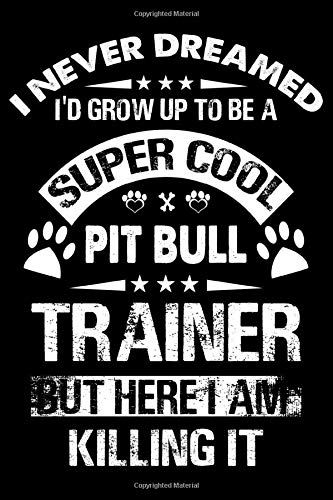 I Never Dreamed I'd Grow Up To Be A Super Cool Pit bull Trainer: Dog Trainer Journal, Notebook Or Diary For True Dog Lovers, Perfect Gift for Pit bull Lover.