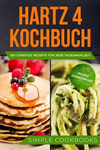 Hartz 4 Kochbuch: 100 günstige Rezepte für jede Tagesmahlzeit - Inklusive Nährwertangaben
