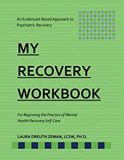 My RECOVERY Workbook For Beginning the Practice of Mental Health Recovery Self-: An Evidenced-based Approach to Psychiatric Recovery