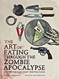 The Art of Eating through the Zombie Apocalypse: A Cookbook and Culinary Survival Guide