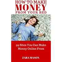 HOW TO MAKE MONEY FROM YOUR BED: 99 SITES YOU CAN MAKE MONEY ONLINE FROM (English Edition)
