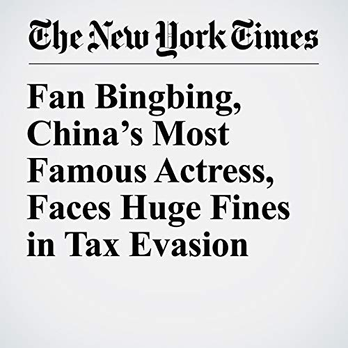Fan Bingbing, China's Most Famous Actress, Faces Huge Fines in Tax Evasion audiobook cover art