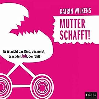 Mutter schafft!     Es ist nicht das Kind, das nervt, es ist der Job, der fehlt              Autor:                                                                                                                                 Katrin Wilkens                               Sprecher:                                                                                                                                 Maja Byhahn                      Spieldauer: 6 Std. und 46 Min.     1 Bewertung     Gesamt 4,0