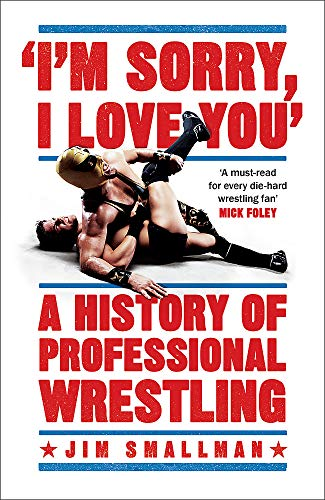 I'm Sorry, I Love You: A History of Professional Wrestling: A must-read' - Mick Foley