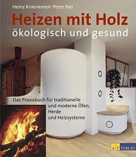 Heizen mit Holz: Ökologisch und gesund: Das Parxisbuch für traditionelle und moderne Öfen, Heizsysteme und Herde