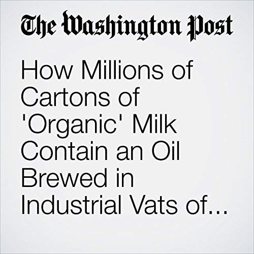 How Millions of Cartons of 'Organic' Milk Contain an Oil Brewed in Industrial Vats of Algae copertina