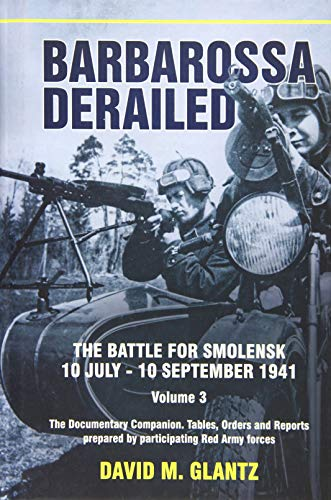 Barbarossa Derailed. the Battle for Smolensk 10 July-10 September 1941 Volume 3: The Documentary Companion. Tables, Orders and Reports Prepared by ... Prepared by Participating Red Army Forces