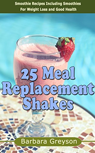 25 Meal Replacement Shakes Smoothie Recipes Including Smoothies For Weight Loss And Smoothies For Good Health Kindle Edition By Greyson Barbara Health Fitness Dieting Kindle Ebooks Amazon Com