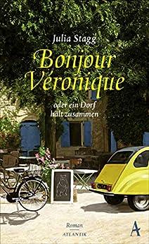 Bonjour Veronique oder ein Dorf hält zusammen: Roman von [Julia Stagg, Angelika Naujokat]