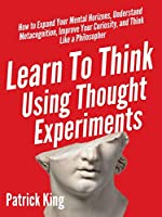 Learn To Think Using Thought Experiments: How to Expand Your Mental Horizons, Understand Metacognition, Improve Your...