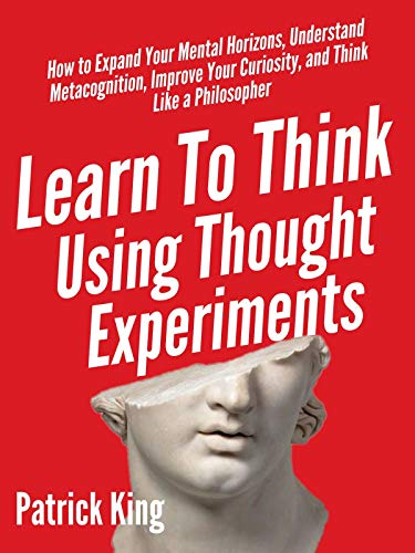 Learn To Think Using Thought Experiments: How to Expand Your Mental Horizons, Understand Metacognition, Improve Your Curiosity, and Think Like a Philosopher