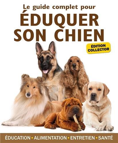 Le guide complet pour éduquer son chien : Edition collector