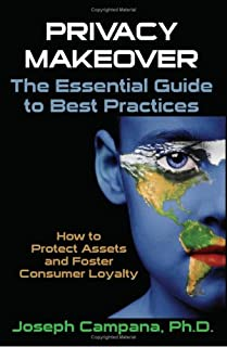 Privacy Makeover: The Essential Guide To Best Practices: How To Protect Assets And Foster Consumer Loyalty