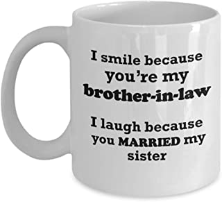 Funny Brother-In-Law Gift Mug - I Smile Because You're My I Laugh Because You Married My Sister - Best Coffee Tea Cup Unique Novelty Idea Fun Presents For Birthday Christmas 11 oz