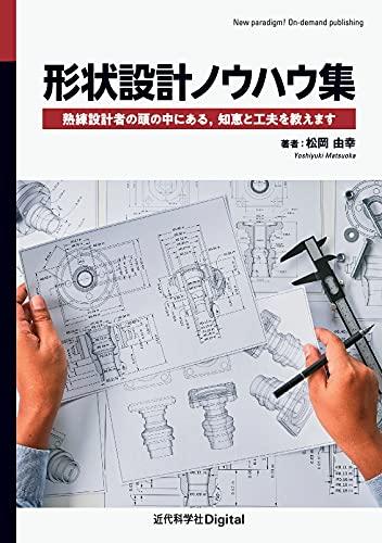 形状設計ノウハウ集 熟練設計者の頭の中にある,知恵と工夫を教えます (近代科学社Digital)