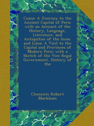Cuzco: A Journey to the Ancient Capital of Peru; with an Account of the History, Language, Literature, and Antiquities of the Incas. and Lima: A Visit ... of the Vice Regal Government, History of the