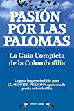 Pasion Por Las Palomas. La Guia Completa de La Colombofilia/ La Guia Imprescindible Para Cualquier Persona Apasionada Por La Colombofilia. (Tapa blanda)