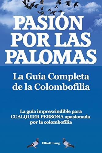 Pasion Por Las Palomas. La Guia Completa de La Colombofilia