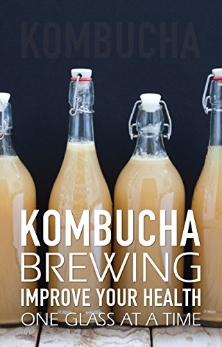 Kombucha Brewing: Improve Your Health One Glass at a Time (Easy recipes. Wheat free. Gluten free) (English Edition)