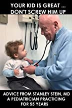 Your kid is great... Don't screw him up: Advice from Stanley Stein, MD a Pediatrician Practicing for 55 Years