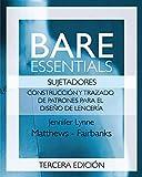 Bare Essentials: Sujetadores: Construcción y Trazado de Patrones para el Diseño de Lencería