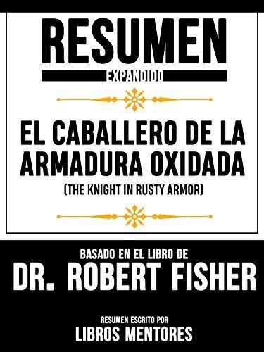 """Resumen Expandido De """"El Caballero De La Armadura Oxidada (The Knight In Rusty Armor)"""" Basado En El Libro De Dr. Robert Fisher"""