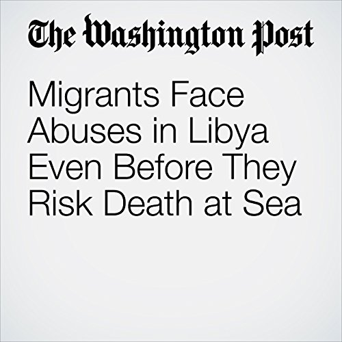 Migrants Face Abuses in Libya Even Before They Risk Death at Sea copertina