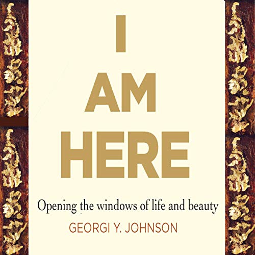 I Am Here: Opening the Windows to Life and Beauty audiobook cover art