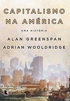 Capitalismo na América: Uma história por [Alan Greenspan, Adrian Wooldridge]