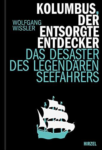 Kolumbus, der entsorgte Entdecker: Das Desaster des legendären Seefahres (Hirzel literarisches Sachbuch)