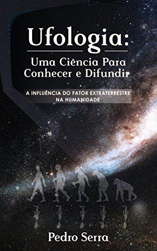 UFOLOGIA: UMA CIÊNCIA PARA CONHECER E DIFUNDIR: A INFLUÊNCIA DO FATOR EXTRATERRESTRE NA HUMANIDADE