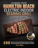 Cooking with Hamilton Beach Electric Indoor Searing Grill Cookbook: 200 Delicious and Healthy Recipes for Indoor Grilling to Cooking Smokeless and Flavorful Meals and Dishes