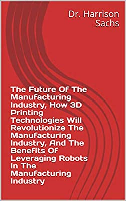 The Future Of The Manufacturing Industry, How 3D Printing Technologies Will Revolutionize The Manufacturing Industry, And The Benefits Of Leveraging Robots In The Manufacturing Industry