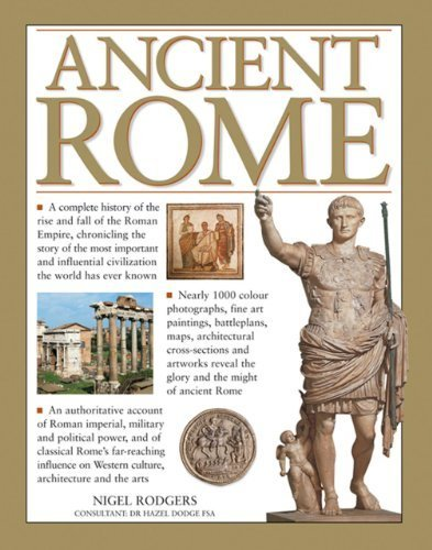 Ancient Rome: A Complete History Of The Rise And Fall Of The Roman Empire, Chronicling The Story Of The Most Important And Influential Civilization The World Has Ever Known by Nigel Rodgers (2013-11-0