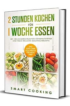 2 Stunden kochen für 1 Woche essen: Das Low Carb Kochbuch für Meal Prep - mit 120 leckeren Rezepten für Berufstätige und Faule inklusive Nachtischrezepte (German Edition) by [Smart Cooking]