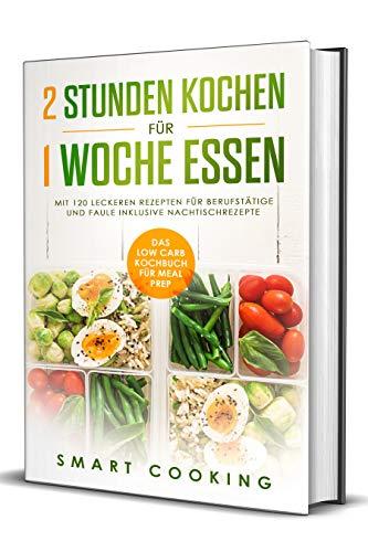 2 Stunden kochen für 1 Woche essen: Das Low Carb Kochbuch für Meal Prep - mit 120 leckeren Rezepten für Berufstätige und Faule inklusive Nachtischrezepte