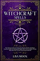 Witchcraft Spells: The Ultimate Guide To Witchcraft, Rituals, Beliefs And Magic, Practical Guide For All Kinds Of Spells, How To Use Candle, Crystal, Altar And Tools To Start Practicing Witchcraft