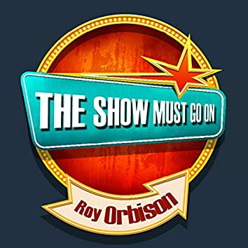 THE SHOW MUST GO ON with Roy Orbison