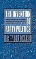 The Invention of Party Politics: Federalism, Popular Sovereignty, and Constitutional Development in Jacksonian Illinois (Studies in Legal History)